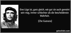 Eine Lüge ist, ganz gleich, wie gut sie auch gemeint sein mag, immer schlechter als die bescheidenste Wahrheit. (Che Guevara)