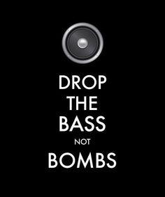 Drop the bass, not bombs.