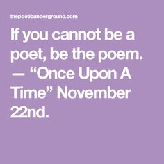 """If you cannot be a poet, be the poem. — """"Once Upon A Time""""  November 22nd."""