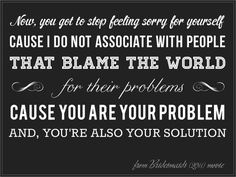 Now You've Got To Stop Feeling Sorry For Yourself. Cause I Do Not Associate With People That Blame The World For Their Problems. Cause You Are Your Problems And You're Also Your Solutions