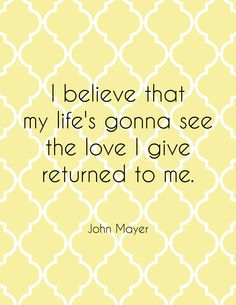 I Believe That My Life's Gonna See The Love II Give Returned To Me. -John Mayer