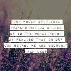 Our whole spiritual transformation brings us to the point where we realize that in our own being. We are enough. Ram Dass Daily Quote from Awakened Living - Cool Words, Wise Words, Affirmations, Ram Dass, The Desire Map, Spiritual Transformation, Transformation Quotes, A Course In Miracles, Note To Self