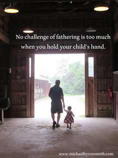 No challenge of fathering is too much when you hold your child's hand.