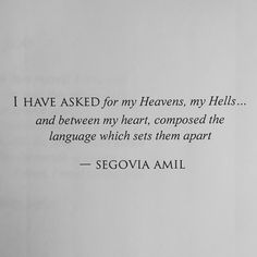 I HAVE ASKED for my Heavens, my Hells. and between my heart, composed the language which sets them apart. Poetry Quotes, Sad Quotes, Book Quotes, Words Quotes, Motivational Quotes, Life Quotes, Inspirational Quotes, Sayings, Qoutes