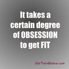 It takes a certain degree of obsession to #GetFit.  True!