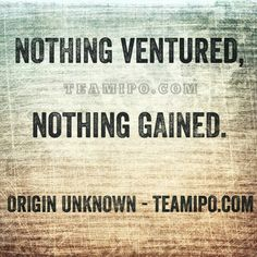 Nothing ventured, nothing gained. – Origin Unknown