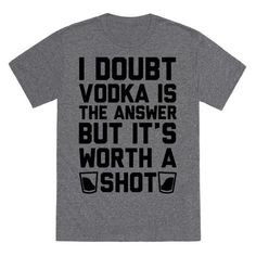 "This funny party shirt is great for party lovers and vodka fans who just wanna have fun and ""I doubt vodka is the answer but it's worth a shot."" This funny drinking shirt is perfect for fans of vodka jokes, drinking jokes, vodka shirts, and party shirts."