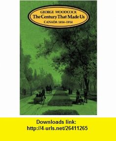 The Century That Made Us Canada 1814-1914 (9780195407037) George Woodcock , ISBN-10: 0195407032  , ISBN-13: 978-0195407037 ,  , tutorials , pdf , ebook , torrent , downloads , rapidshare , filesonic , hotfile , megaupload , fileserve
