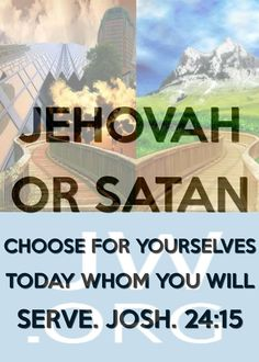 """Joshua 24:15 """"Now if it seems bad to you to serve Jehovah, choose for yourselves today whom you will serve, whether the gods that your forefathers served on the other side of the River or the gods of the Amorites in whose land you are dwelling. But as for me and my household, we will serve Jehovah God."""" (There are only two choices)"""