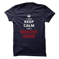 Can not keep calm I am a PRODUCTION LABORER T Shirt, Hoodie, Sweatshirt