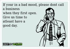 If your in a bad mood, please don't call a business when they first open. Give us time to at least have a good day.