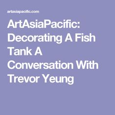 ArtAsiaPacific: Decorating A Fish Tank A Conversation With Trevor Yeung