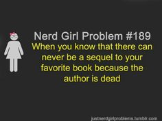 Nerd Girl Problems #189: When you know that there can never be a sequel to your favorite book because the author is dead.