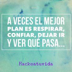 A veces el mejor plan es respirar confiar dejar ir y ver qué pasa...  #hackeatuvida by hackeatuvidadyg