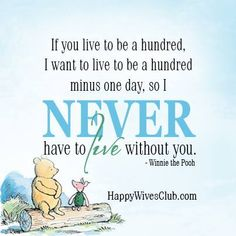 """If you live to be a hundred, I want to live to be a hundred minus one day, so I NEVER have to live without you."" -Winnie the Pooh"