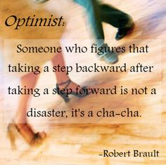 Optimist: Someone who figures that taking a step backward after taking a step forward is not a disaster, its a cha-cha. -Robert Brault