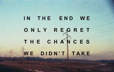 What i really want out of life is never to regret a missed opportunity. This pretty much sums it up.