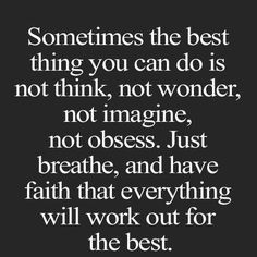 stress reliever quotes: Sometimes the best thing you can do is not think, not wonder, not imagine, not obsess. Just breathe, and have faith that everything will work out for the best. Flow Quotes, Space Quotes, Wisdom Quotes, True Quotes, Quotes To Live By, Motivational Quotes, Inspirational Quotes, You Got This Quotes, Qoutes