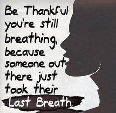 Be thankful you're still breathing, because someone out there just took their last breath.