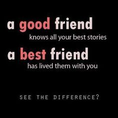 A good friend knows all your best stories.  A best friend has lived them with you.