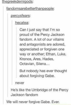 Yes...Harry Potter fandom has mutual hate for Umbridge while Percy Jackson fandom has mutual hate for Gabe.<<<we will never forgive them ever<<<EVER!<<<