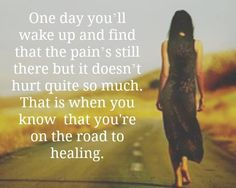 One day you will wake up and find that the pain's still there but it doesn't hurt quite so much. That it when you know you're on the road to healing.... Mourning. Grief. Loss. Death.