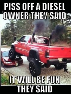 Haha i love diesels i left the rest of the post - ha ha ha. The red Cummins is so beautiful! Why would you ever make them mad? If I knew someone with a Dodge Cummins with duel stacks, lifted that high with big mud tires. umm, we'd be friends for life. Jacked Up Trucks, Cool Trucks, Big Trucks, Chevy Trucks, Muddy Trucks, Lifted Diesel Trucks, Pickup Trucks, Truck Quotes, Truck Memes