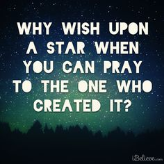 Why wish upon a star when you can pray to the One who created it?