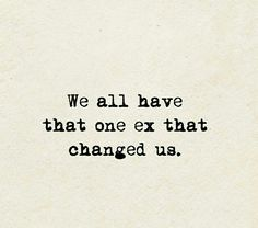 We all have that one ex that changed us.