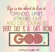 i-am-loved-by-the-king:  Life is too short to live it offended, upset, stressed out and discouraged. Every day is a gift from God. (c) Joel Osteen