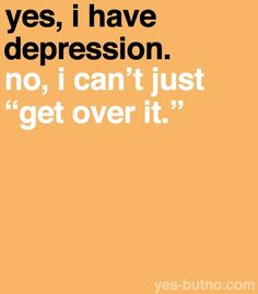 """Yes, I have depression.  No I can't just """"get over it"""""""
