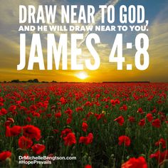 Draw near to God, and He will draw near to you. James 4:8