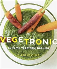 """Vegetronic by Alexis Gauthier, Click to Start Reading eBook, What is """"vegetronic""""? A world where vegetables (and fruits, too) are at the center of delicious meals"""