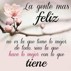 La gente más feliz no es la que tiene lo mejor de todo, sino la que hace lo mejor con lo que tiene...