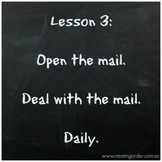 Lesson 3: Open the mail. Deal with the mail. Daily. Organize your life one step at a time.