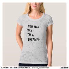 YOU MAY SAY I'M A DREAMER SHIRTS