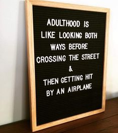 letterboard: adulthood is like looking both ways before crossing the street & then getting hit by an airplane.
