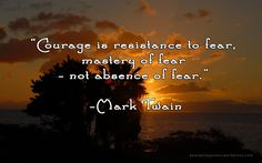 Mark Twain on Courage  Courage is resistance to fear, mastery of fear