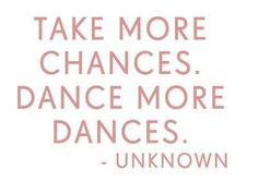 "06/28/13 ""Take more chances. Dance more dances."""