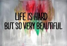 Quotes: Life is hard but beautiful!