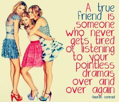 A true friend is somenone who never gets tired of listening to your pointless dramas over and over again