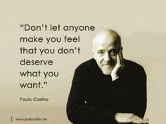 Don't let anyone make you feel that you don't deserve what you want ~ Paulo Coelho
