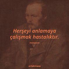 Her şeyi anlamaya çalışmak hastalıktır.  - Dostoyevski