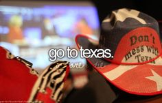 go to texas...i think i have this one covered, but one can never have too many trips to texas :)