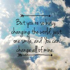 """Mas você esta tão ocupado em mudar o mundo, um só sorriso e você pode mudar tudo no meu""""."""