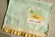 Tea towel with lace, ribbon, button, rickrack, gathered trim, doily and words.  My favourite combinations.