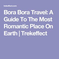 Bora Bora Travel: A Guide To The Most Romantic Place On Earth | Trekeffect