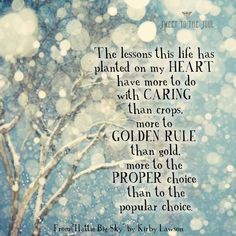 The lessons this life has planted on my heart have more to do with caring than crops, more to golden rule than gold, more to the proper choice than to the popular choice. << From Hattie Big Sky by Kirby Lawson << sweet to the soul