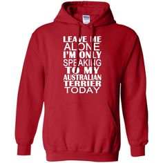 Leave Me Alone Im Only Speaking To My Australian Terrier Today Hoodies