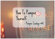 How To Pamper Yourself | Pamper Sundays